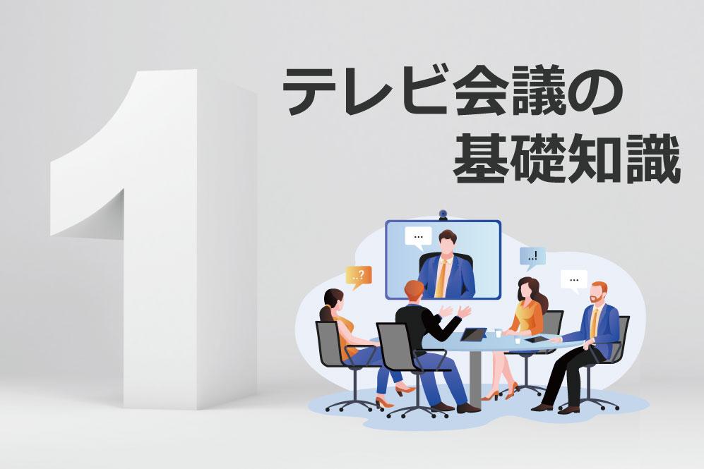 テレビ会議の基礎知識① ~基本構成とテレビ会議端末の選び方~