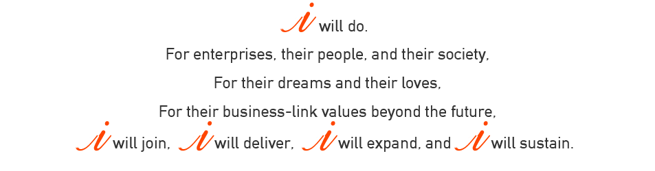 I will do. For enterprises, their people, and their society, For their dreams and their loves, For their business-link values beyond the future,I will join, I will deliver, I will expand, and I will sustain.